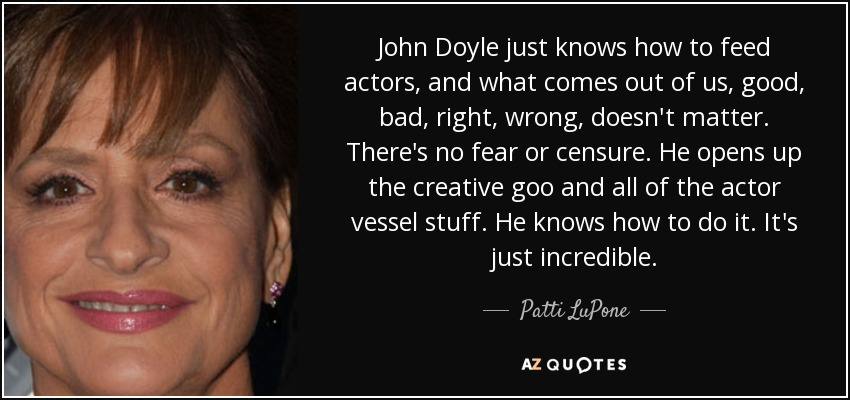 John Doyle just knows how to feed actors, and what comes out of us, good, bad, right, wrong, doesn't matter. There's no fear or censure. He opens up the creative goo and all of the actor vessel stuff. He knows how to do it. It's just incredible. - Patti LuPone
