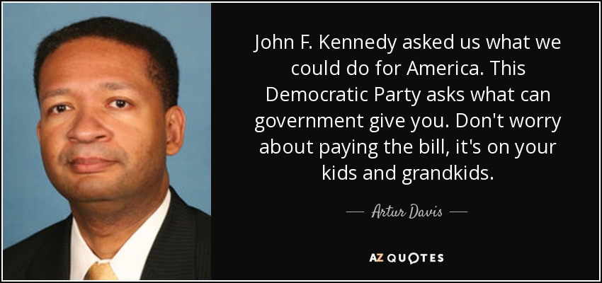 John F. Kennedy asked us what we could do for America. This Democratic Party asks what can government give you. Don't worry about paying the bill, it's on your kids and grandkids. - Artur Davis