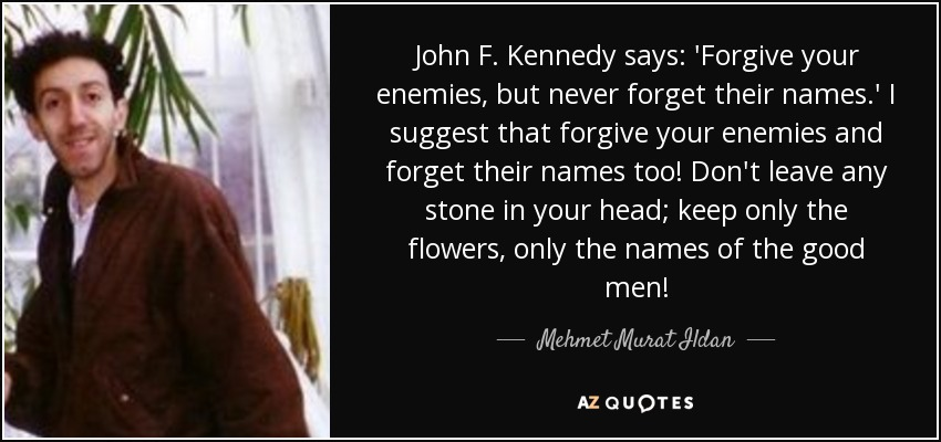 John F. Kennedy says: 'Forgive your enemies, but never forget their names.' I suggest that forgive your enemies and forget their names too! Don't leave any stone in your head; keep only the flowers, only the names of the good men! - Mehmet Murat Ildan