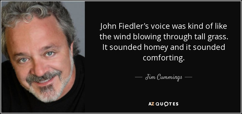 John Fiedler's voice was kind of like the wind blowing through tall grass. It sounded homey and it sounded comforting. - Jim Cummings