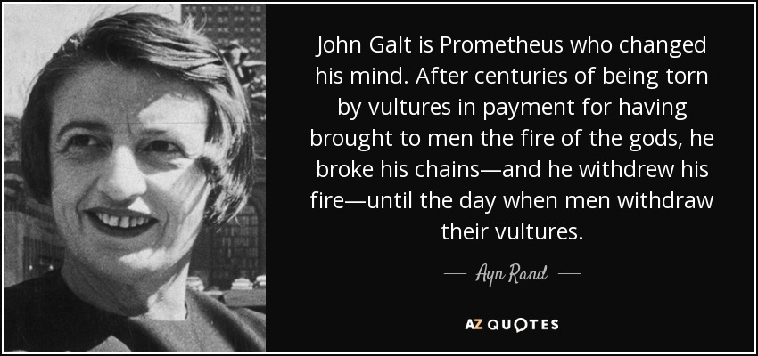 John Galt is Prometheus who changed his mind. After centuries of being torn by vultures in payment for having brought to men the fire of the gods, he broke his chains—and he withdrew his fire—until the day when men withdraw their vultures. - Ayn Rand
