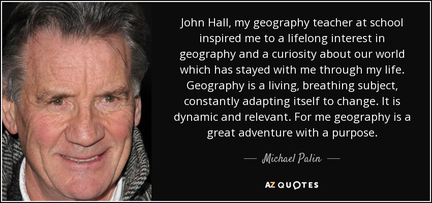 John Hall, my geography teacher at school inspired me to a lifelong interest in geography and a curiosity about our world which has stayed with me through my life. Geography is a living, breathing subject, constantly adapting itself to change. It is dynamic and relevant. For me geography is a great adventure with a purpose. - Michael Palin