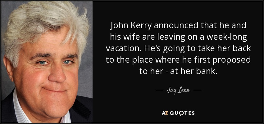 John Kerry announced that he and his wife are leaving on a week-long vacation. He's going to take her back to the place where he first proposed to her - at her bank. - Jay Leno