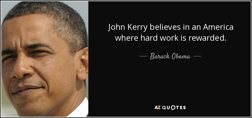 John Kerry believes in an America where hard work is rewarded. - Barack Obama