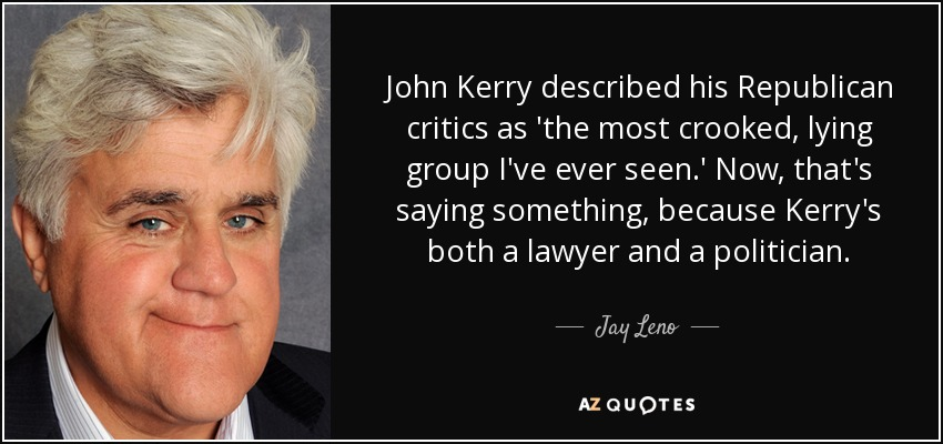 John Kerry described his Republican critics as 'the most crooked, lying group I've ever seen.' Now, that's saying something, because Kerry's both a lawyer and a politician. - Jay Leno