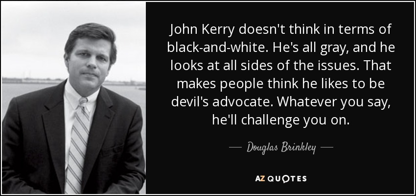 John Kerry doesn't think in terms of black-and-white. He's all gray, and he looks at all sides of the issues. That makes people think he likes to be devil's advocate. Whatever you say, he'll challenge you on. - Douglas Brinkley