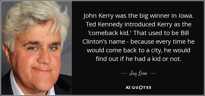 John Kerry was the big winner in Iowa. Ted Kennedy introduced Kerry as the 'comeback kid.' That used to be Bill Clinton's name - because every time he would come back to a city, he would find out if he had a kid or not. - Jay Leno