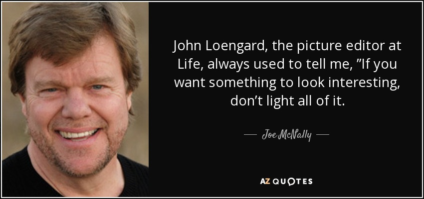 "John Loengard, the picture editor at Life, always used to tell me, ""If you want something to look interesting, don't light all of it. - Joe McNally"