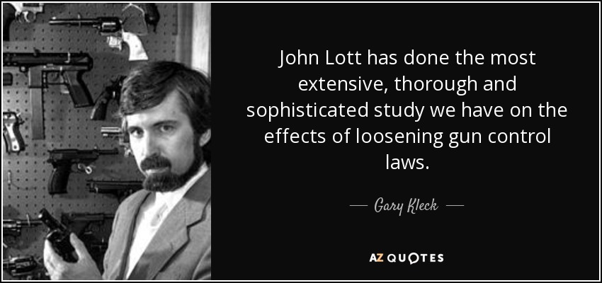 John Lott has done the most extensive, thorough and sophisticated study we have on the effects of loosening gun control laws. - Gary Kleck