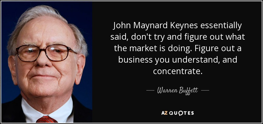 John Maynard Keynes essentially said, don't try and figure out what the market is doing. Figure out a business you understand, and concentrate. - Warren Buffett