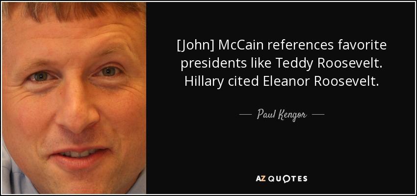 [John] McCain references favorite presidents like Teddy Roosevelt. Hillary cited Eleanor Roosevelt. - Paul Kengor