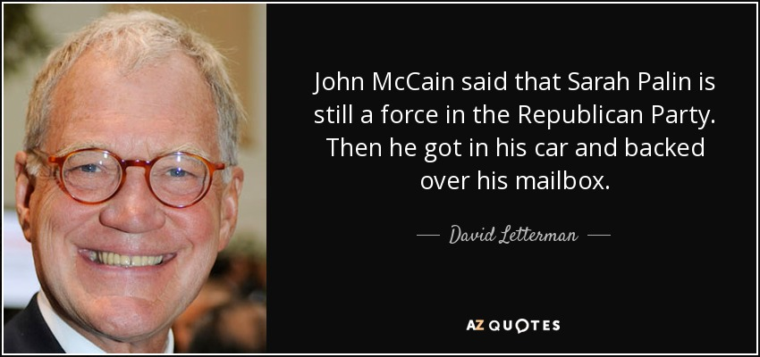 John McCain said that Sarah Palin is still a force in the Republican Party. Then he got in his car and backed over his mailbox. - David Letterman