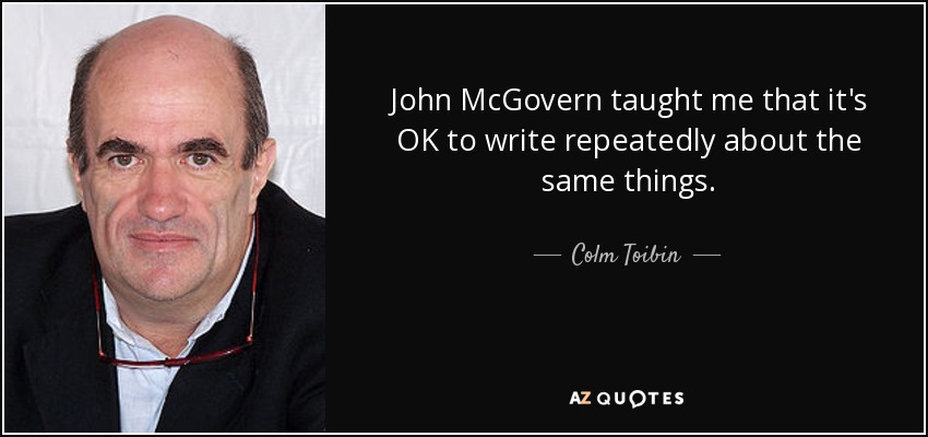 John McGovern taught me that it's OK to write repeatedly about the same things. - Colm Toibin
