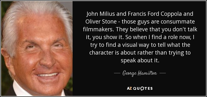 John Milius and Francis Ford Coppola and Oliver Stone - those guys are consummate filmmakers. They believe that you don't talk it, you show it. So when I find a role now, I try to find a visual way to tell what the character is about rather than trying to speak about it. - George Hamilton