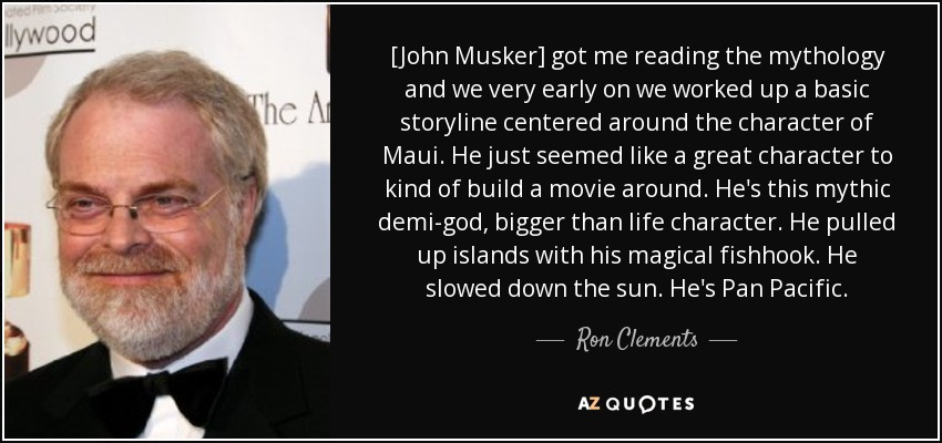 [John Musker] got me reading the mythology and we very early on we worked up a basic storyline centered around the character of Maui. He just seemed like a great character to kind of build a movie around. He's this mythic demi-god, bigger than life character. He pulled up islands with his magical fishhook. He slowed down the sun. He's Pan Pacific. - Ron Clements