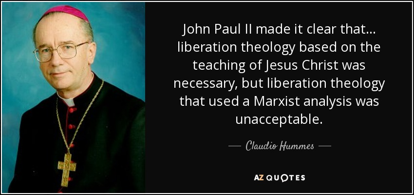 John Paul II made it clear that... liberation theology based on the teaching of Jesus Christ was necessary, but liberation theology that used a Marxist analysis was unacceptable. - Claudio Hummes
