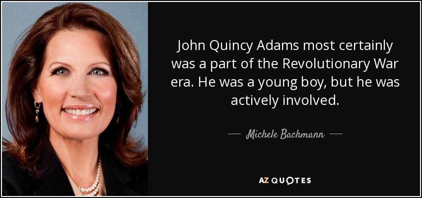 John Quincy Adams most certainly was a part of the Revolutionary War era. He was a young boy, but he was actively involved. - Michele Bachmann