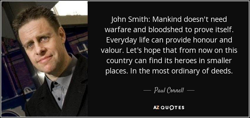 John Smith: Mankind doesn't need warfare and bloodshed to prove itself. Everyday life can provide honour and valour. Let's hope that from now on this country can find its heroes in smaller places. In the most ordinary of deeds. - Paul Cornell