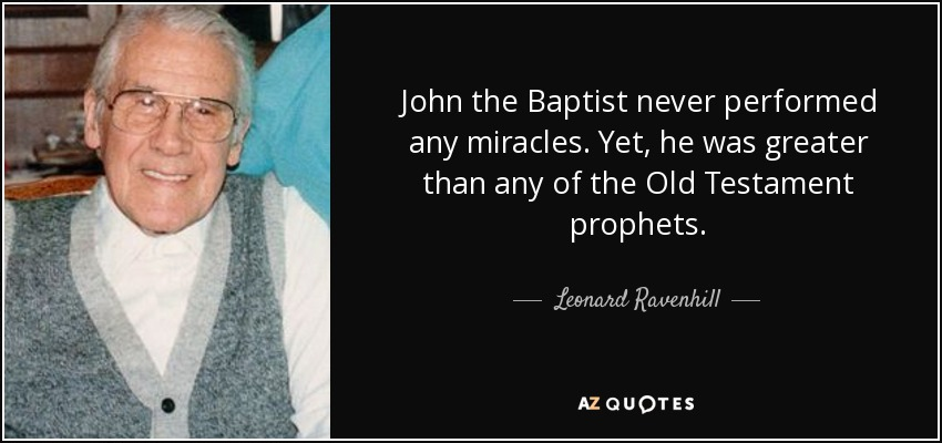 John the Baptist never performed any miracles. Yet, he was greater than any of the Old Testament prophets. - Leonard Ravenhill