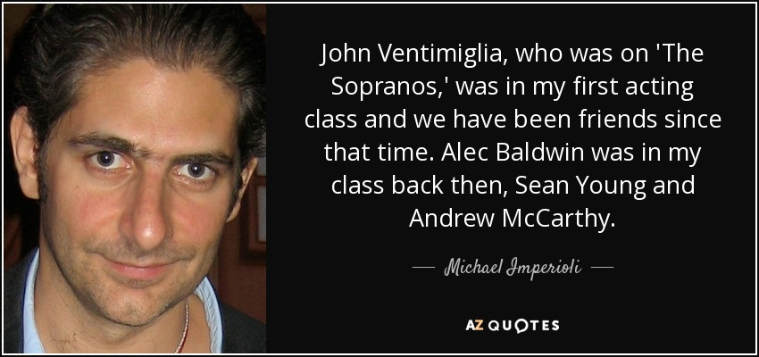 John Ventimiglia, who was on 'The Sopranos,' was in my first acting class and we have been friends since that time. Alec Baldwin was in my class back then, Sean Young and Andrew McCarthy. - Michael Imperioli