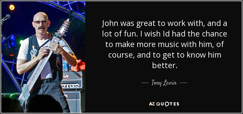 John was great to work with, and a lot of fun. I wish Id had the chance to make more music with him, of course, and to get to know him better. - Tony Levin