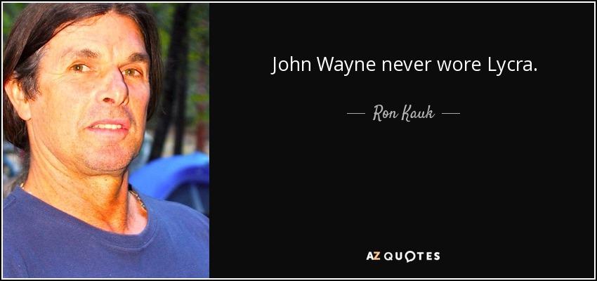 John Wayne never wore Lycra. - Ron Kauk