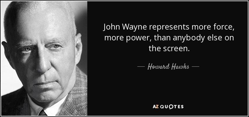 John Wayne represents more force, more power, than anybody else on the screen. - Howard Hawks