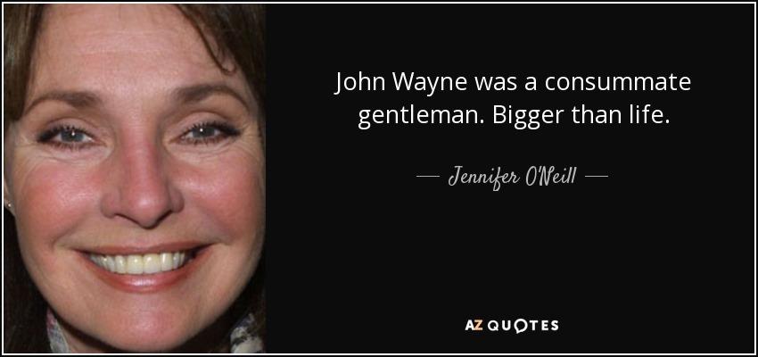 John Wayne was a consummate gentleman. Bigger than life. - Jennifer O'Neill