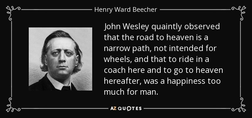John Wesley quaintly observed that the road to heaven is a narrow path, not intended for wheels, and that to ride in a coach here and to go to heaven hereafter, was a happiness too much for man. - Henry Ward Beecher