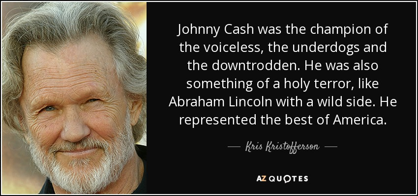 Johnny Cash was the champion of the voiceless, the underdogs and the downtrodden. He was also something of a holy terror, like Abraham Lincoln with a wild side. He represented the best of America. - Kris Kristofferson