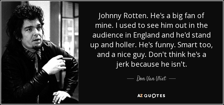 Johnny Rotten. He's a big fan of mine. I used to see him out in the audience in England and he'd stand up and holler. He's funny. Smart too, and a nice guy. Don't think he's a jerk because he isn't. - Don Van Vliet