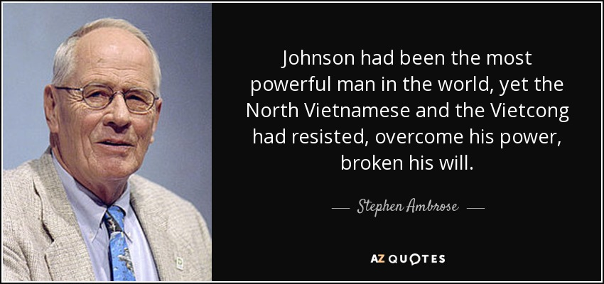 Johnson had been the most powerful man in the world, yet the North Vietnamese and the Vietcong had resisted, overcome his power, broken his will. - Stephen Ambrose