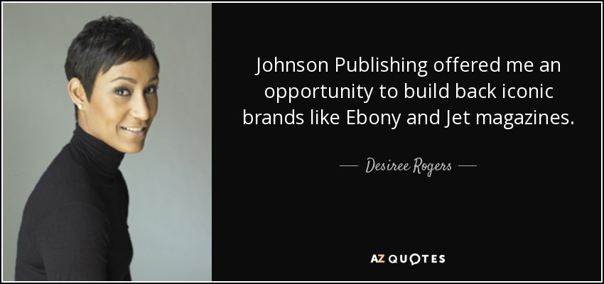 Johnson Publishing offered me an opportunity to build back iconic brands like Ebony and Jet magazines. - Desiree Rogers