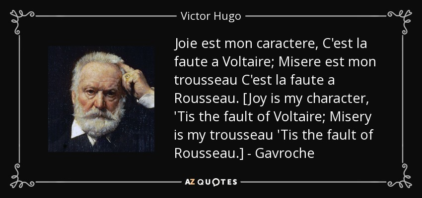 Joie est mon caractere, C'est la faute a Voltaire; Misere est mon trousseau C'est la faute a Rousseau. [Joy is my character, 'Tis the fault of Voltaire; Misery is my trousseau 'Tis the fault of Rousseau.] - Gavroche - Victor Hugo