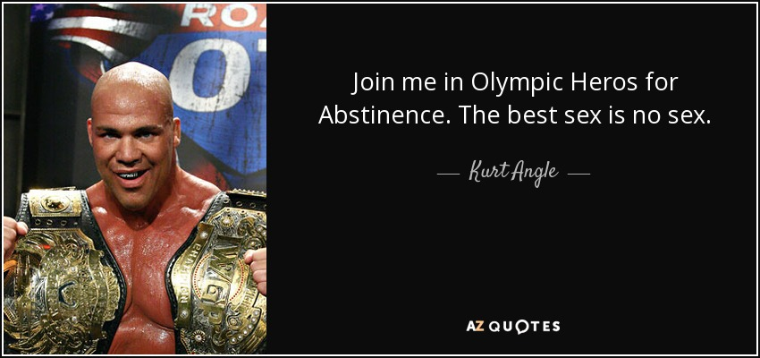 Join me in Olympic Heros for Abstinence. The best sex is no sex. - Kurt Angle