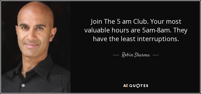 Join The 5 am Club. Your most valuable hours are 5am-8am. They have the least interruptions. - Robin Sharma