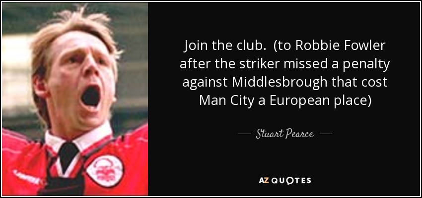 Join the club. (to Robbie Fowler after the striker missed a penalty against Middlesbrough that cost Man City a European place) - Stuart Pearce