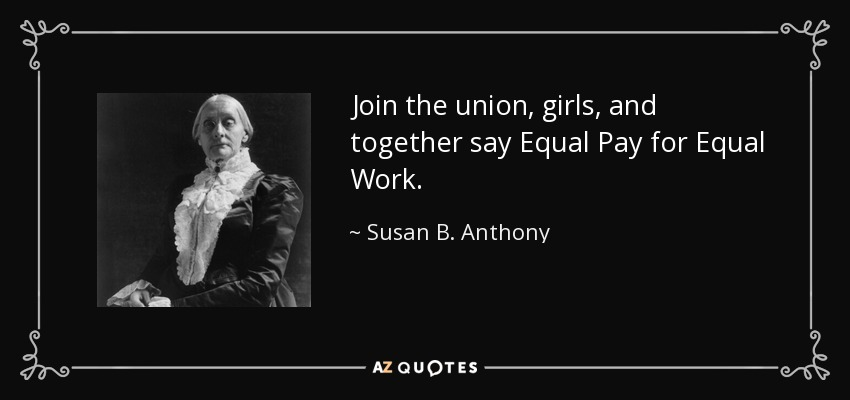 Join the union, girls, and together say Equal Pay for Equal Work. - Susan B. Anthony