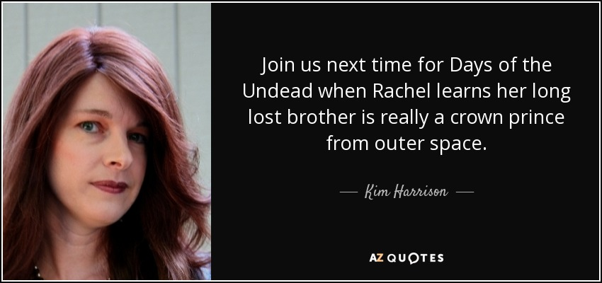 Join us next time for Days of the Undead when Rachel learns her long lost brother is really a crown prince from outer space. - Kim Harrison
