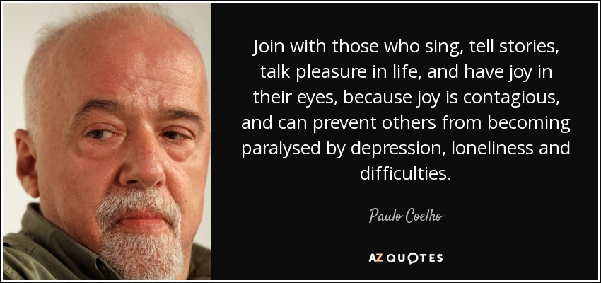 Join with those who sing, tell stories, talk pleasure in life, and have joy in their eyes, because joy is contagious, and can prevent others from becoming paralysed by depression, loneliness and difficulties. - Paulo Coelho