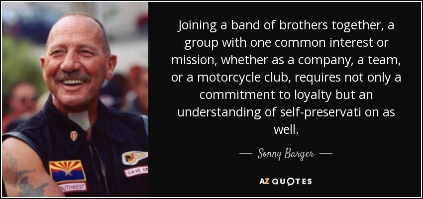 Joining a band of brothers together, a group with one common interest or mission, whether as a company, a team, or a motorcycle club, requires not only a commitment to loyalty but an understanding of self-preservati on as well. - Sonny Barger