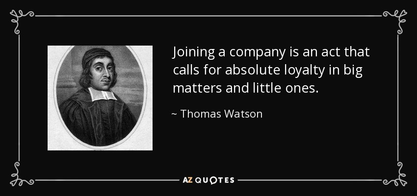 Joining a company is an act that calls for absolute loyalty in big matters and little ones. - Thomas Watson