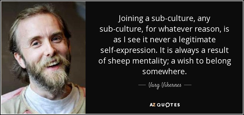 Joining a sub-culture, any sub-culture, for whatever reason, is as I see it never a legitimate self-expression. It is always a result of sheep mentality; a wish to belong somewhere. - Varg Vikernes