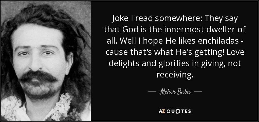 Joke I read somewhere: They say that God is the innermost dweller of all. Well I hope He likes enchiladas - cause that's what He's getting! Love delights and glorifies in giving, not receiving. - Meher Baba