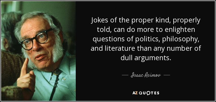 Jokes of the proper kind, properly told, can do more to enlighten questions of politics, philosophy, and literature than any number of dull arguments. - Isaac Asimov