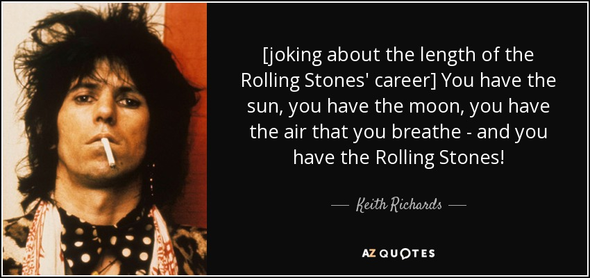 [joking about the length of the Rolling Stones' career] You have the sun, you have the moon, you have the air that you breathe - and you have the Rolling Stones! - Keith Richards