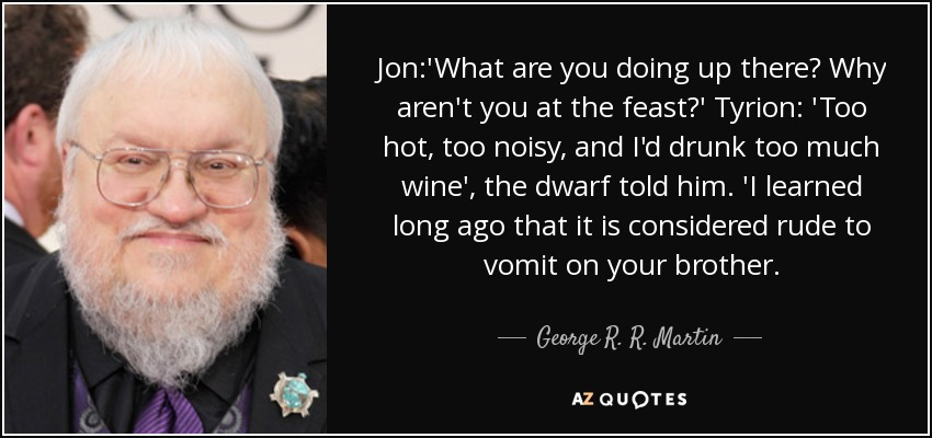 Jon:'What are you doing up there? Why aren't you at the feast?' Tyrion: 'Too hot, too noisy, and I'd drunk too much wine', the dwarf told him. 'I learned long ago that it is considered rude to vomit on your brother. - George R. R. Martin