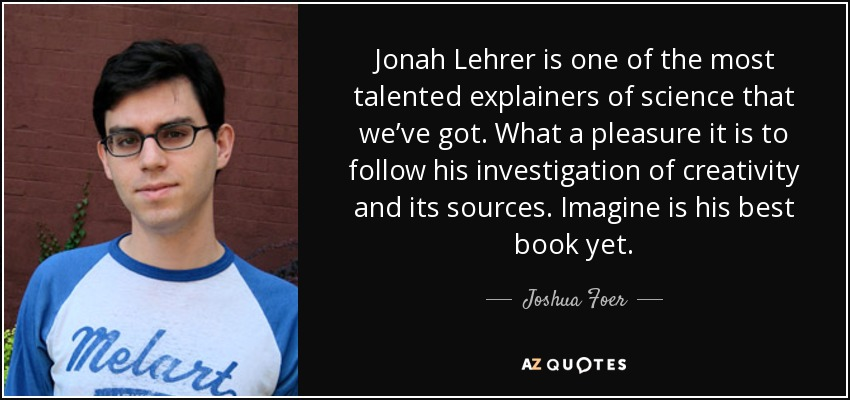 Jonah Lehrer is one of the most talented explainers of science that we've got. What a pleasure it is to follow his investigation of creativity and its sources. Imagine is his best book yet. - Joshua Foer