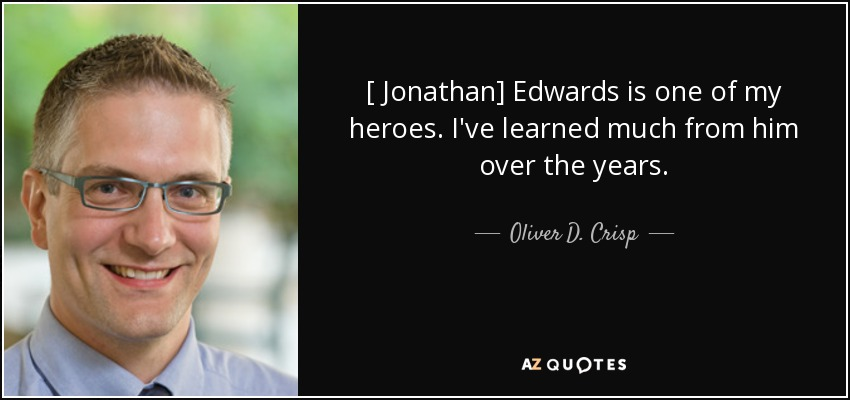 [ Jonathan] Edwards is one of my heroes. I've learned much from him over the years. - Oliver D. Crisp