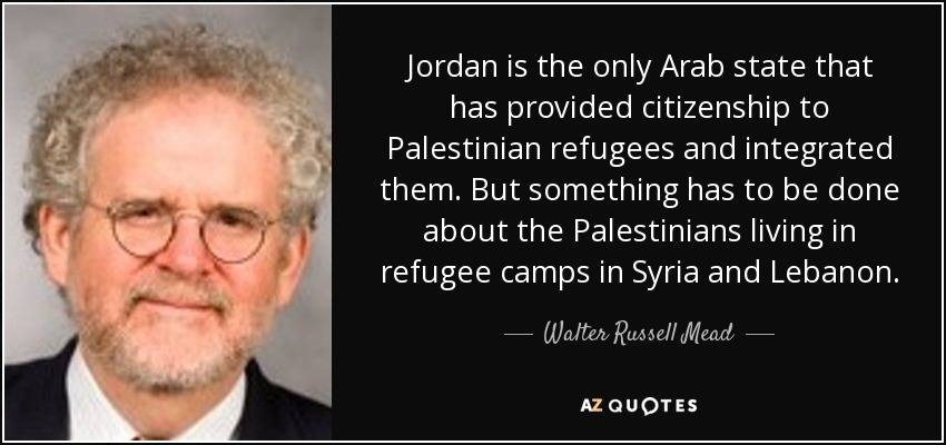 Jordan is the only Arab state that has provided citizenship to Palestinian refugees and integrated them. But something has to be done about the Palestinians living in refugee camps in Syria and Lebanon. - Walter Russell Mead